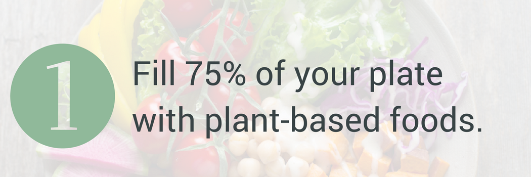 Make 75% of your plate a source of non-starchy vegetables to eat a predominately plant-based diet.